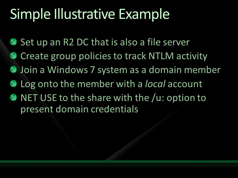 Simple Illustrative Example Set up an R2 DC that is also a file server Create group policies to track NTLM activity Join a Windows 7 system as a domai