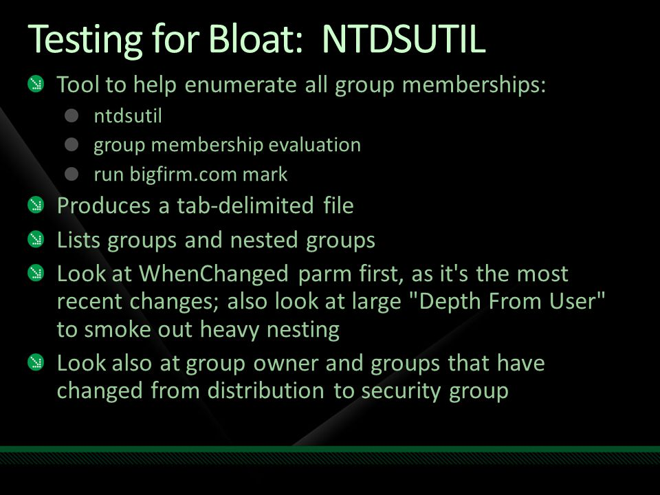 Testing for Bloat: NTDSUTIL Tool to help enumerate all group memberships: ntdsutil group membership evaluation run bigfirm.com mark Produces a tab-del