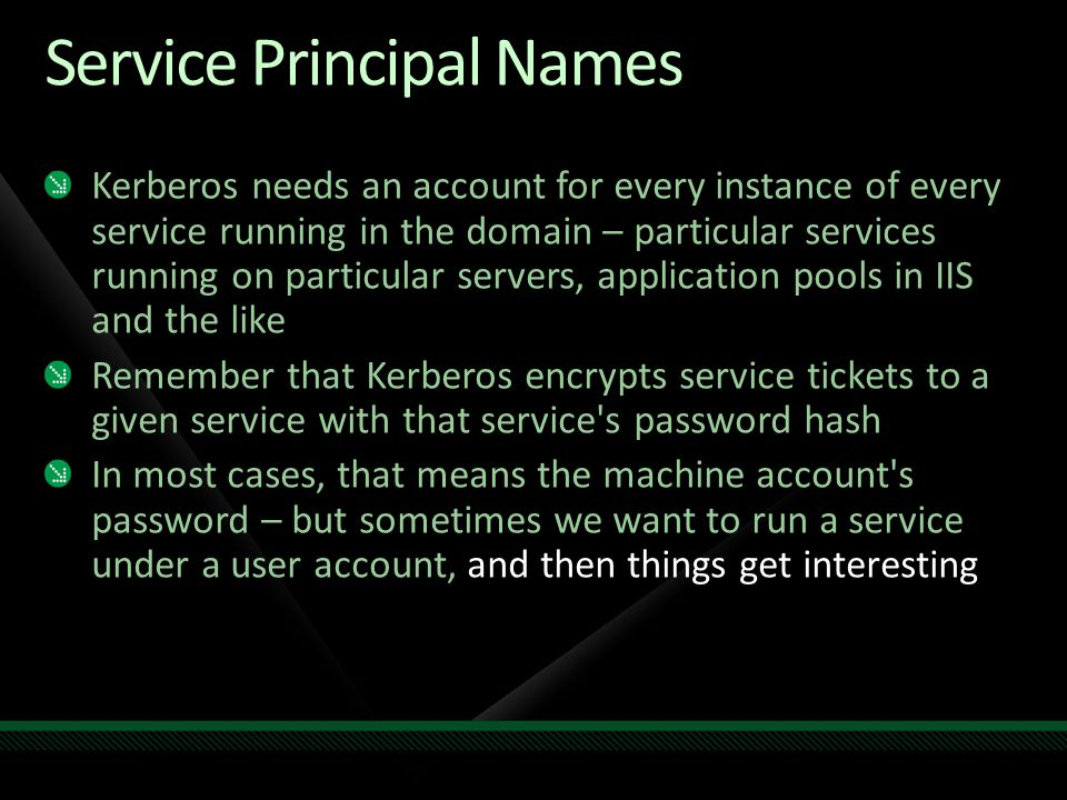 Service Principal Names Kerberos needs an account for every instance of every service running in the domain – particular services running on particula