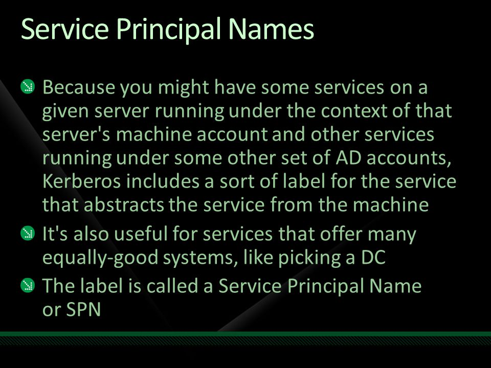 Service Principal Names Because you might have some services on a given server running under the context of that server's machine account and other se
