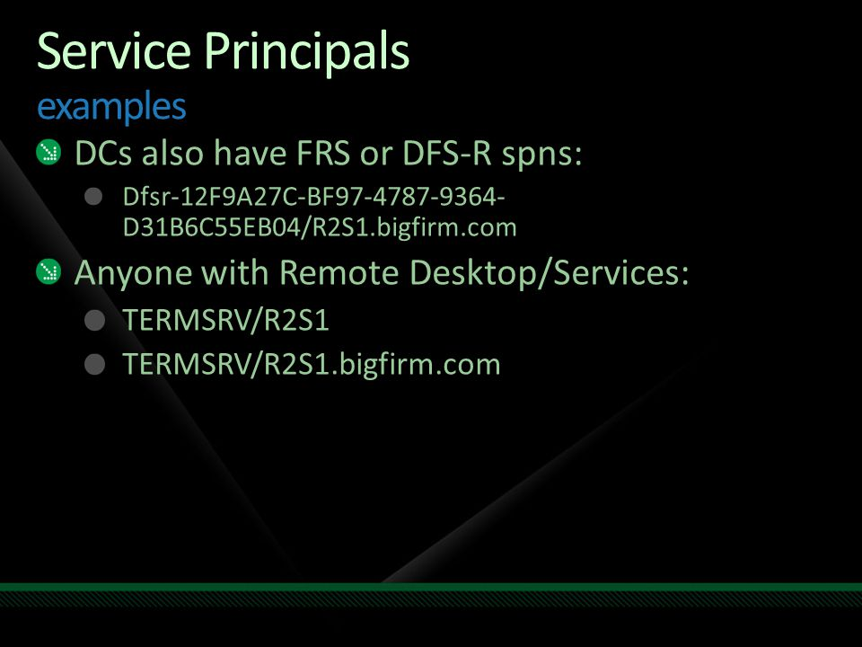 Service Principals examples DCs also have FRS or DFS-R spns: Dfsr-12F9A27C-BF97-4787-9364- D31B6C55EB04/R2S1.bigfirm.com Anyone with Remote Desktop/Se