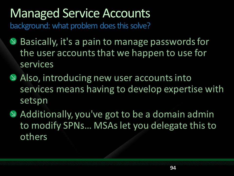 Managed Service Accounts background: what problem does this solve? Basically, it's a pain to manage passwords for the user accounts that we happen to