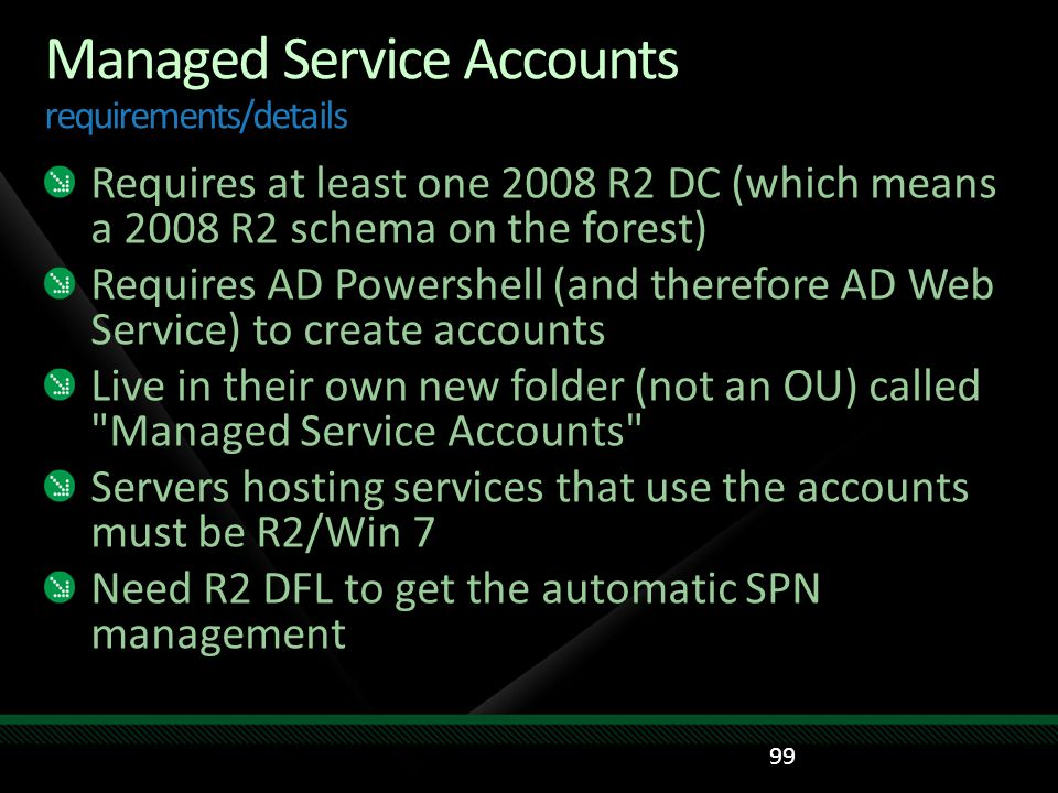Managed Service Accounts requirements/details Requires at least one 2008 R2 DC (which means a 2008 R2 schema on the forest) Requires AD Powershell (an