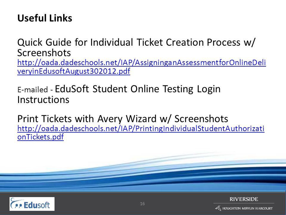 16 Useful Links Quick Guide for Individual Ticket Creation Process w/ Screenshots http://oada.dadeschools.net/IAP/AssigninganAssessmentforOnlineDeli veryinEdusoftAugust302012.pdf E-mailed - EduSoft Student Online Testing Login Instructions Print Tickets with Avery Wizard w/ Screenshots http://oada.dadeschools.net/IAP/PrintingIndividualStudentAuthorizati onTickets.pdf http://oada.dadeschools.net/IAP/AssigninganAssessmentforOnlineDeli veryinEdusoftAugust302012.pdf http://oada.dadeschools.net/IAP/PrintingIndividualStudentAuthorizati onTickets.pdf
