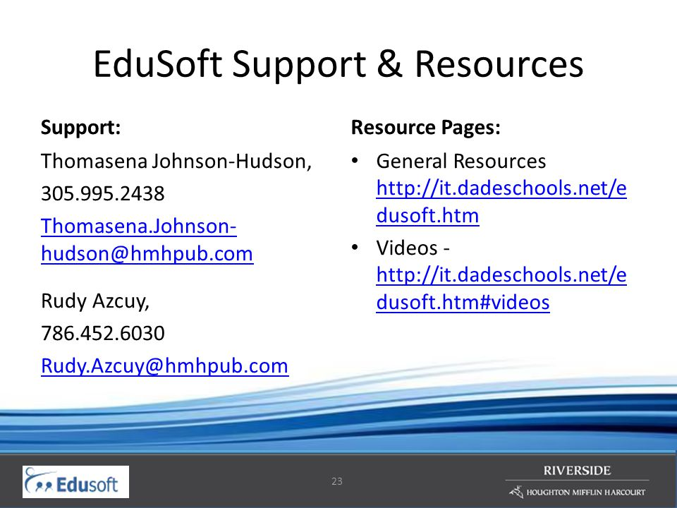 23 EduSoft Support & Resources Support: Thomasena Johnson-Hudson, 305.995.2438 Thomasena.Johnson- hudson@hmhpub.com Rudy Azcuy, 786.452.6030 Rudy.Azcu