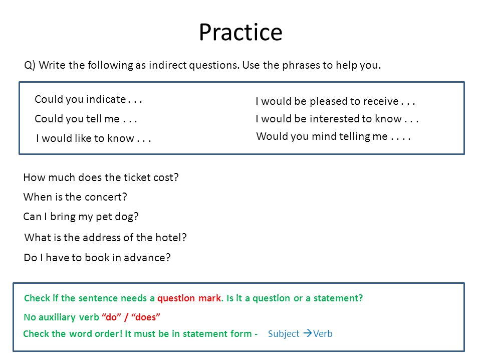Practice Check if the sentence needs a question mark. Is it a question or a statement? Check the word order! It must be in statement form -Subject Ver