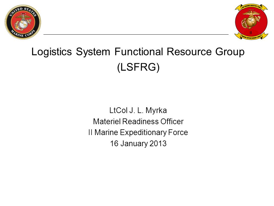 II Logistics System Functional Resource Group (LSFRG) LtCol J. L. Myrka Materiel Readiness Officer II Marine Expeditionary Force 16 January 2013