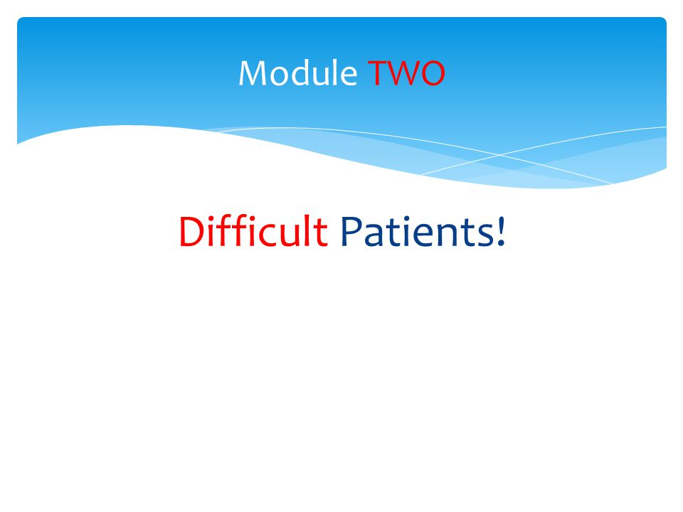 Module TWO Difficult Patients!