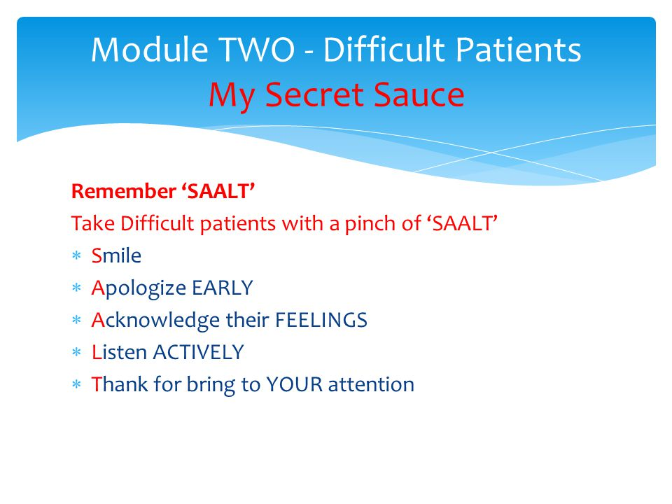 Remember SAALT Take Difficult patients with a pinch of SAALT Smile Apologize EARLY Acknowledge their FEELINGS Listen ACTIVELY Thank for bring to YOUR attention Module TWO - Difficult Patients My Secret Sauce