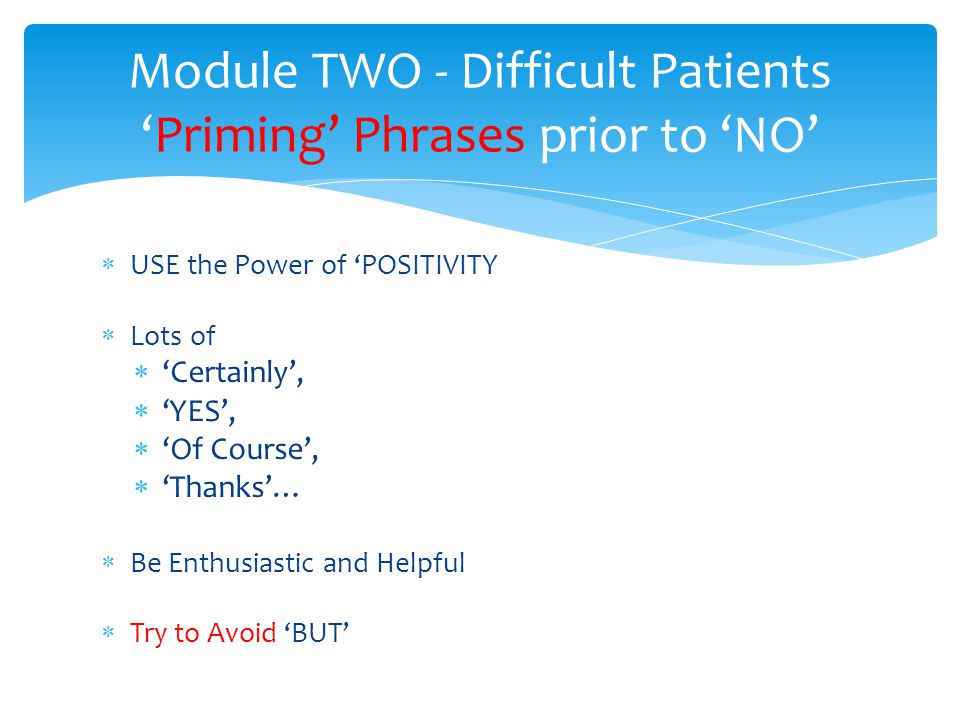 USE the Power of POSITIVITY Lots of Certainly, YES, Of Course, Thanks… Be Enthusiastic and Helpful Try to Avoid BUT Module TWO - Difficult PatientsPriming Phrases prior to NO