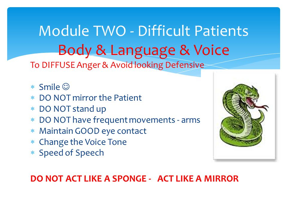 To DIFFUSE Anger & Avoid looking Defensive Smile DO NOT mirror the Patient DO NOT stand up DO NOT have frequent movements - arms Maintain GOOD eye contact Change the Voice Tone Speed of Speech DO NOT ACT LIKE A SPONGE - ACT LIKE A MIRROR Module TWO - Difficult Patients Body & Language & Voice