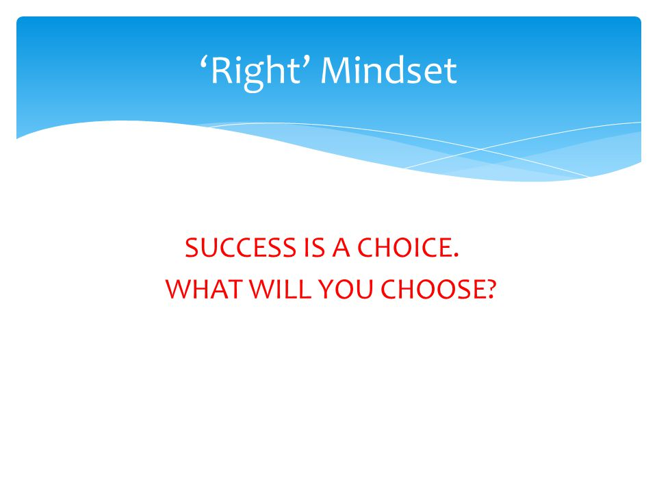 SUCCESS IS A CHOICE. WHAT WILL YOU CHOOSE? Right Mindset