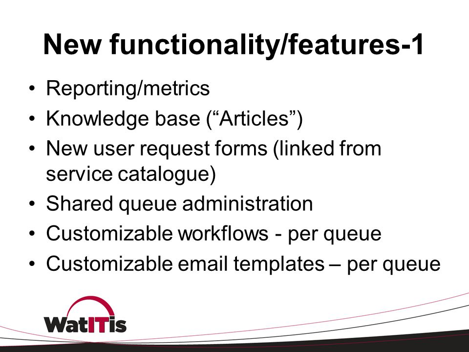 New functionality/features-1 Reporting/metrics Knowledge base (Articles) New user request forms (linked from service catalogue) Shared queue administr