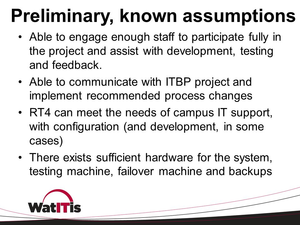 Preliminary, known assumptions Able to engage enough staff to participate fully in the project and assist with development, testing and feedback. Able
