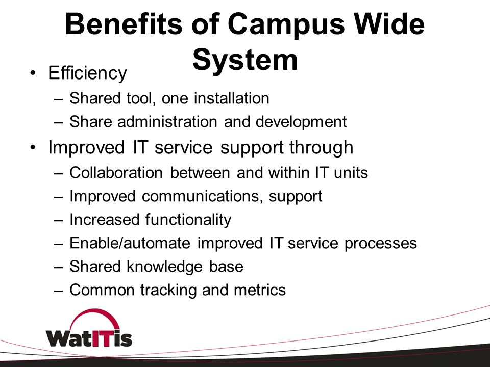 Benefits of Campus Wide System Efficiency –Shared tool, one installation –Share administration and development Improved IT service support through –Co
