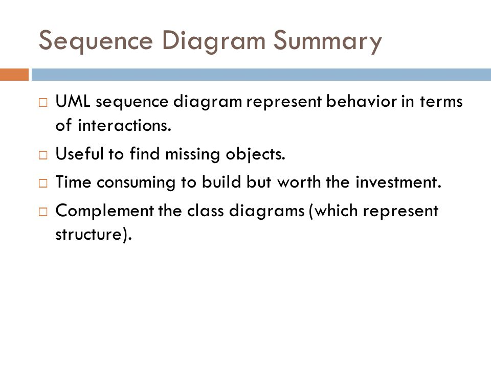 Sequence Diagram Summary UML sequence diagram represent behavior in terms of interactions.
