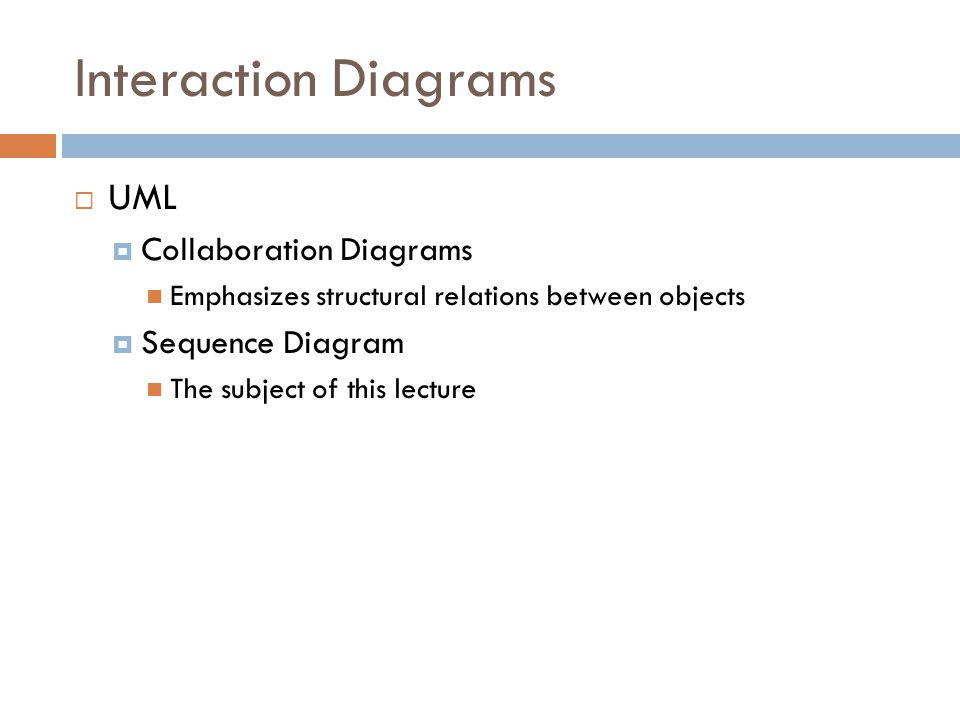 Interaction Diagrams UML Collaboration Diagrams Emphasizes structural relations between objects Sequence Diagram The subject of this lecture