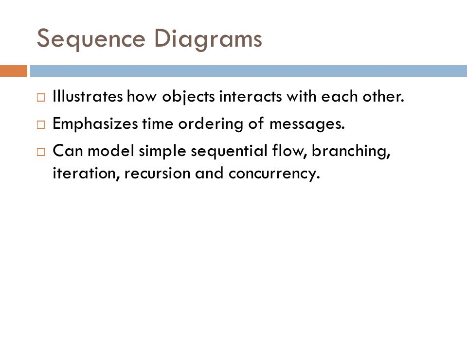 Sequence Diagrams Illustrates how objects interacts with each other.