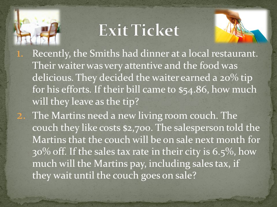 1. Recently, the Smiths had dinner at a local restaurant. Their waiter was very attentive and the food was delicious. They decided the waiter earned a