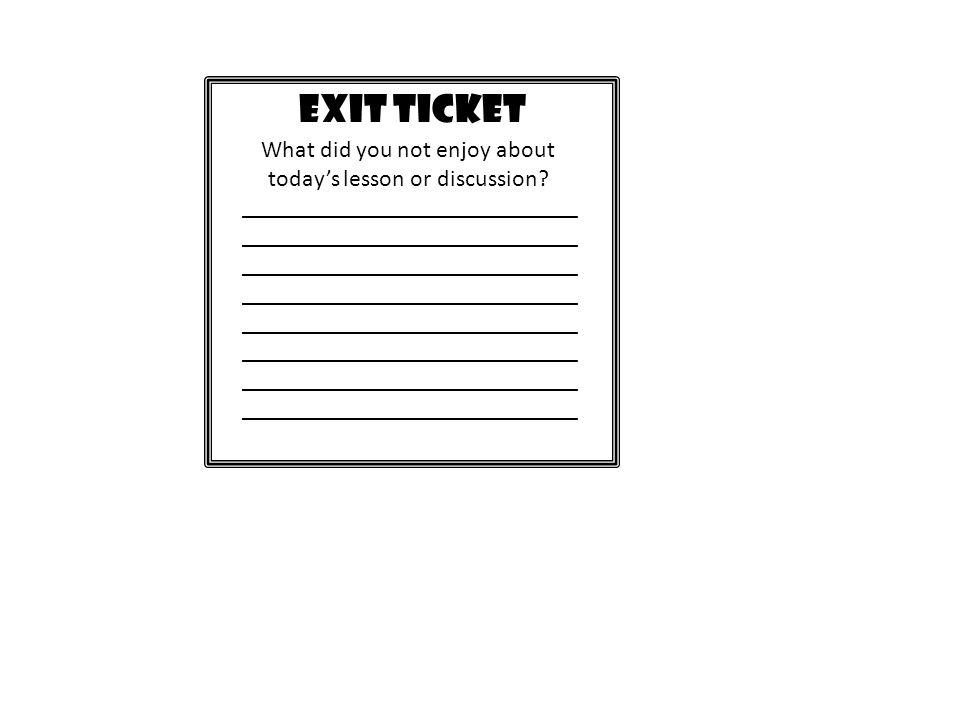 EXIT TICKET What did you not enjoy about todays lesson or discussion? ____________________________ ____________________________ ______________________