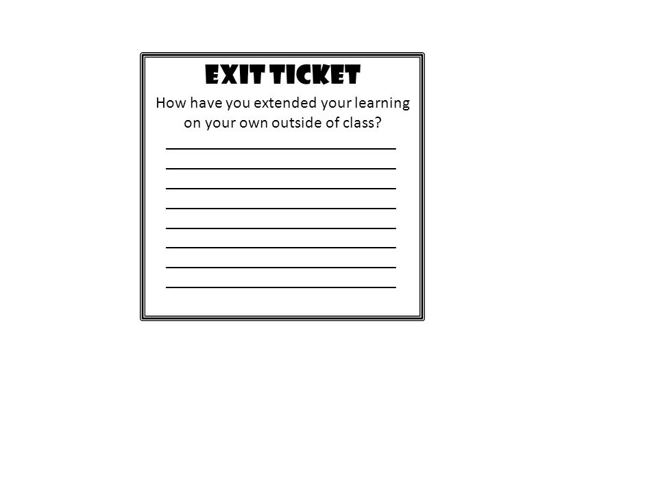 EXIT TICKET How have you extended your learning on your own outside of class? ____________________________ ____________________________ ______________