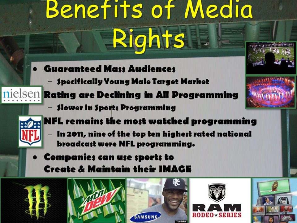 Benefits of Media Rights Guaranteed Mass Audiences – Specifically Young Male Target Market Rating are Declining in All Programming – Slower in Sports Programming NFL remains the most watched programming – In 2011, nine of the top ten highest rated national broadcast were NFL programming.