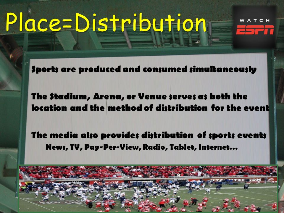 Place=Distribution Sports are produced and consumed simultaneously The Stadium, Arena, or Venue serves as both the location and the method of distribution for the event The media also provides distribution of sports events News, TV, Pay-Per-View, Radio, Tablet, Internet…