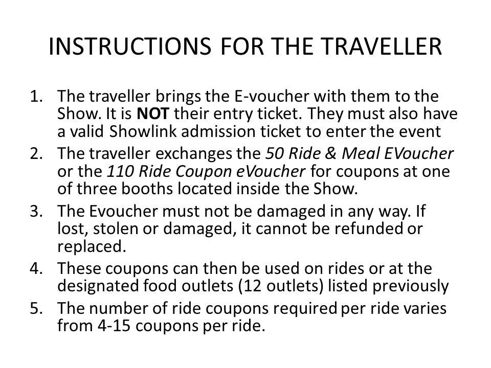 INSTRUCTIONS FOR THE TRAVELLER 1.The traveller brings the E-voucher with them to the Show. It is NOT their entry ticket. They must also have a valid S
