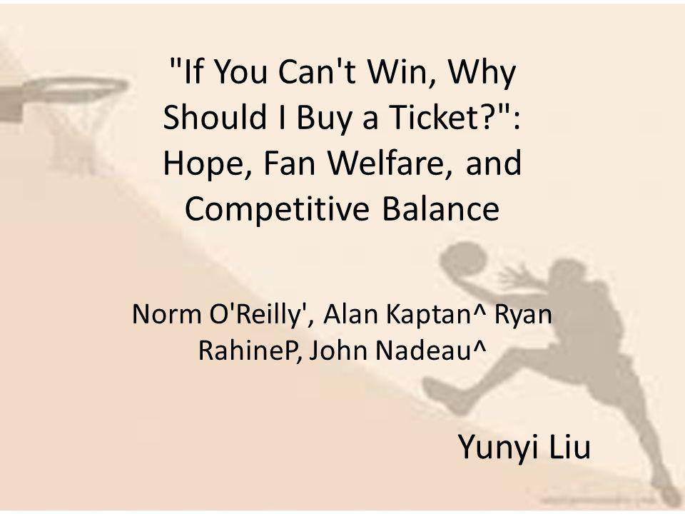 If You Can t Win, Why Should I Buy a Ticket? : Hope, Fan Welfare, and Competitive Balance Norm O Reilly , Alan Kaptan^ Ryan RahineP, John Nadeau^ Yunyi Liu