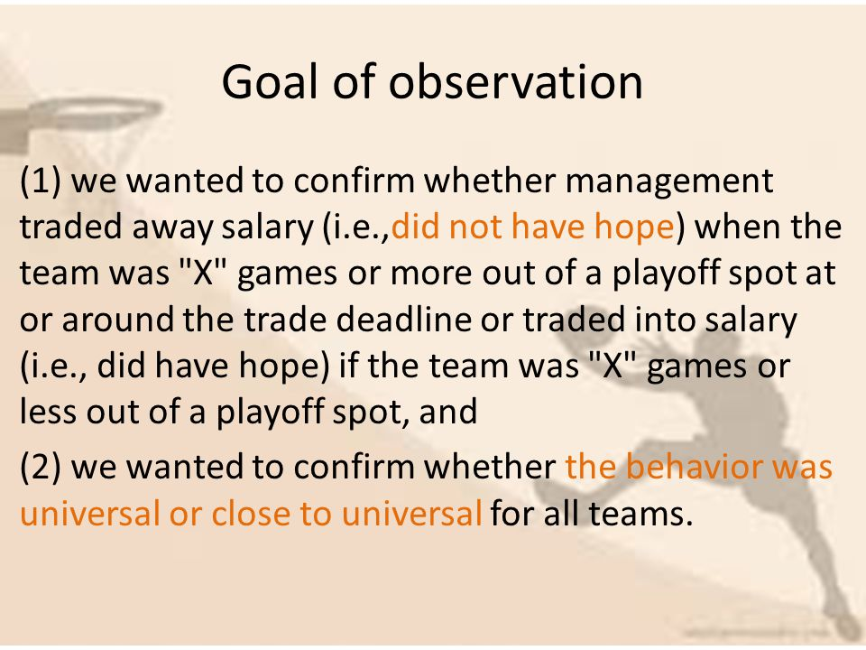 Goal of observation (1) we wanted to confirm whether management traded away salary (i.e.,did not have hope) when the team was X games or more out of a playoff spot at or around the trade deadline or traded into salary (i.e., did have hope) if the team was X games or less out of a playoff spot, and (2) we wanted to confirm whether the behavior was universal or close to universal for all teams.