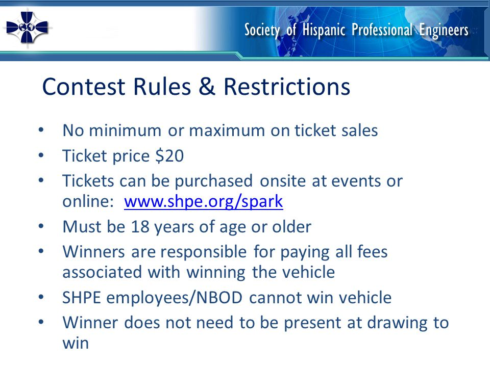 Contest Rules & Restrictions No minimum or maximum on ticket sales Ticket price $20 Tickets can be purchased onsite at events or online:   Must be 18 years of age or older Winners are responsible for paying all fees associated with winning the vehicle SHPE employees/NBOD cannot win vehicle Winner does not need to be present at drawing to win
