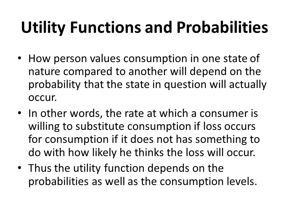 Utility Functions and Probabilities How person values consumption in one state of nature compared to another will depend on the probability that the state in question will actually occur.