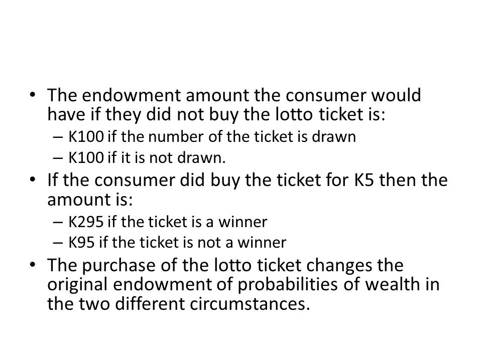 The endowment amount the consumer would have if they did not buy the lotto ticket is: – K100 if the number of the ticket is drawn – K100 if it is not drawn.