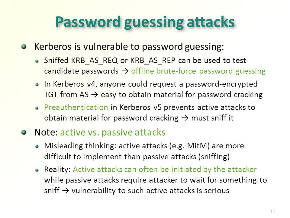 13 Password guessing attacks Kerberos is vulnerable to password guessing: Sniffed KRB_AS_REQ or KRB_AS_REP can be used to test candidate passwords offline brute-force password guessing In Kerberos v4, anyone could request a password-encrypted TGT from AS easy to obtain material for password cracking Preauthentication in Kerberos v5 prevents active attacks to obtain material for password cracking must sniff it Note: active vs.