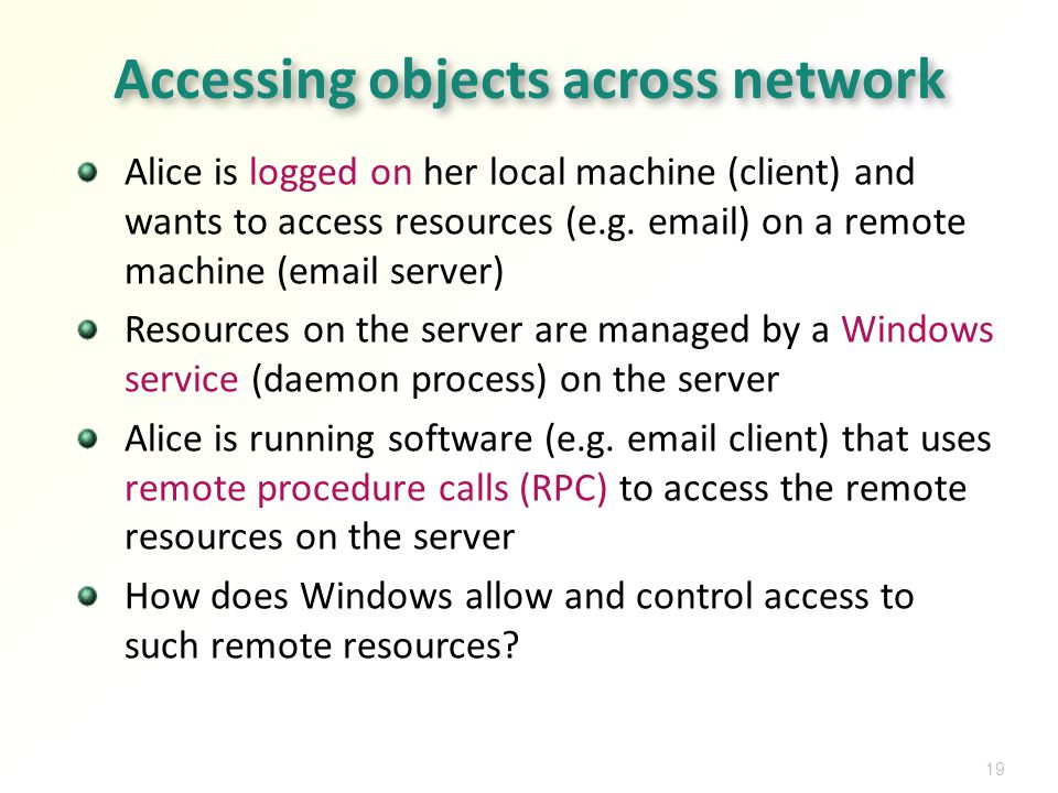 19 Accessing objects across network Alice is logged on her local machine (client) and wants to access resources (e.g.