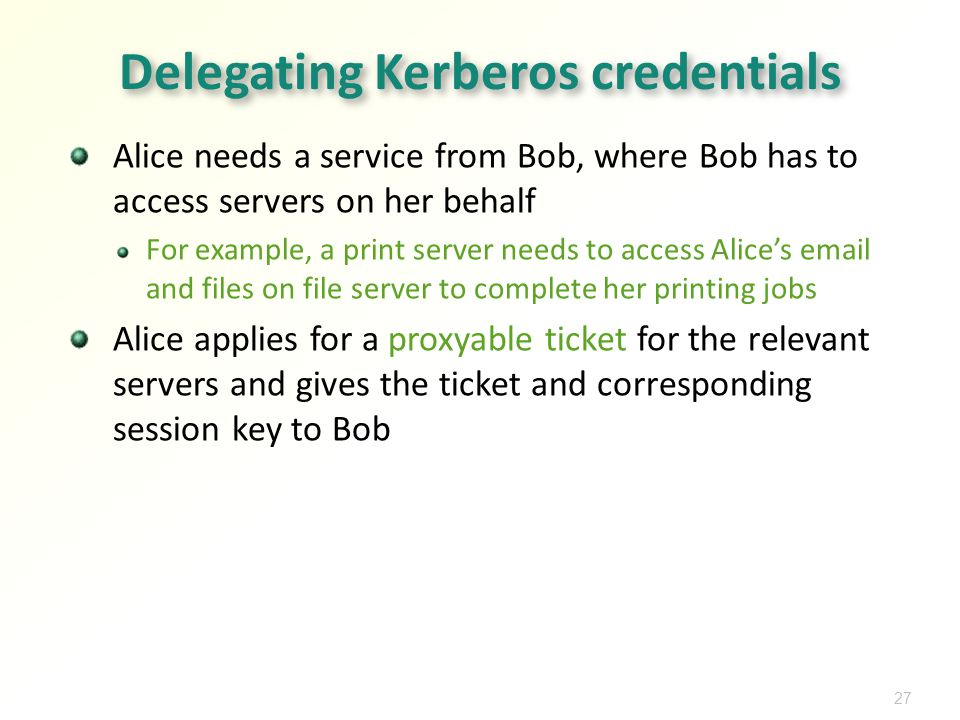27 Delegating Kerberos credentials Alice needs a service from Bob, where Bob has to access servers on her behalf For example, a print server needs to access Alices  and files on file server to complete her printing jobs Alice applies for a proxyable ticket for the relevant servers and gives the ticket and corresponding session key to Bob