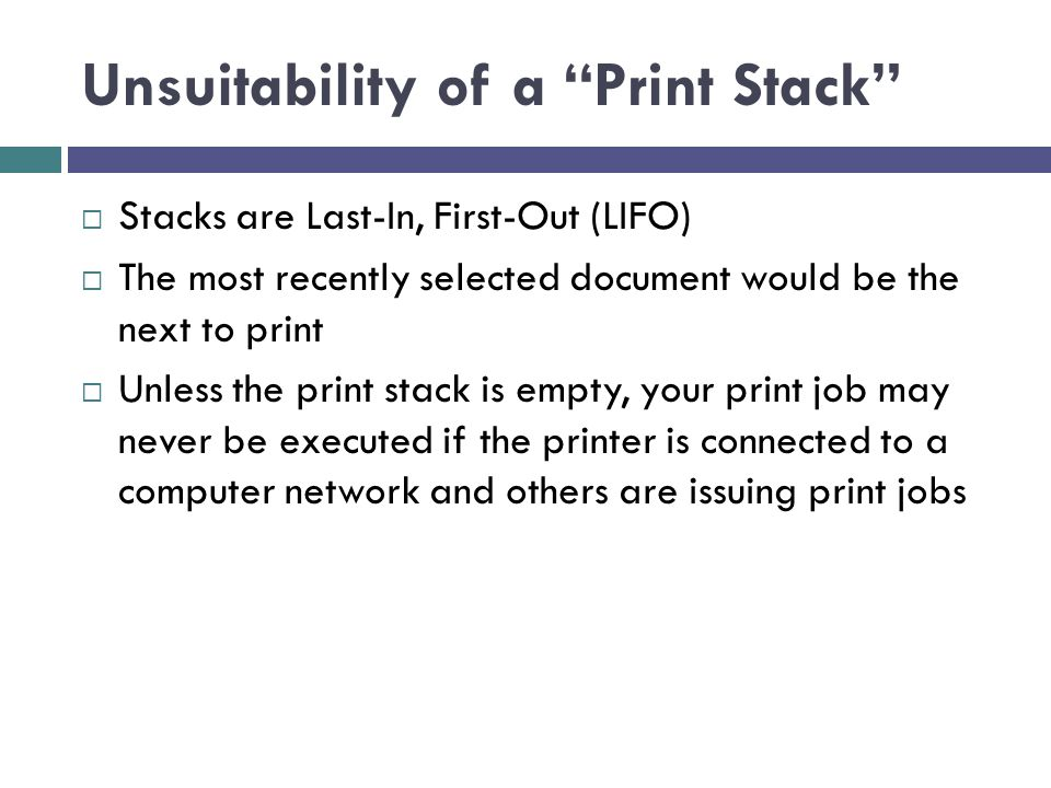 Unsuitability of a Print Stack Stacks are Last-In, First-Out (LIFO) The most recently selected document would be the next to print Unless the print st