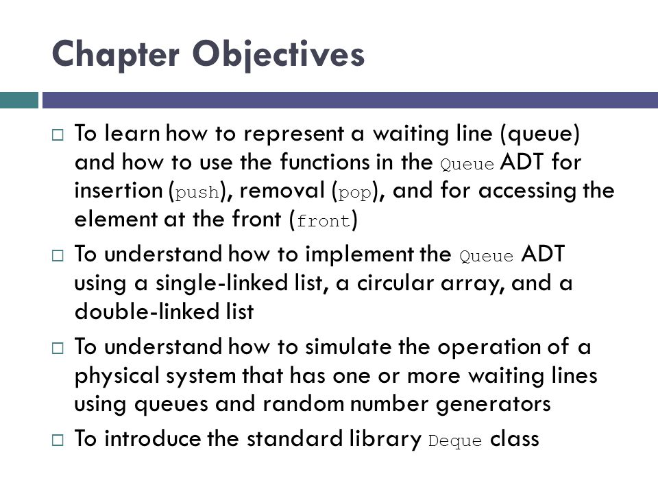 Chapter Objectives To learn how to represent a waiting line (queue) and how to use the functions in the Queue ADT for insertion ( push ), removal ( po