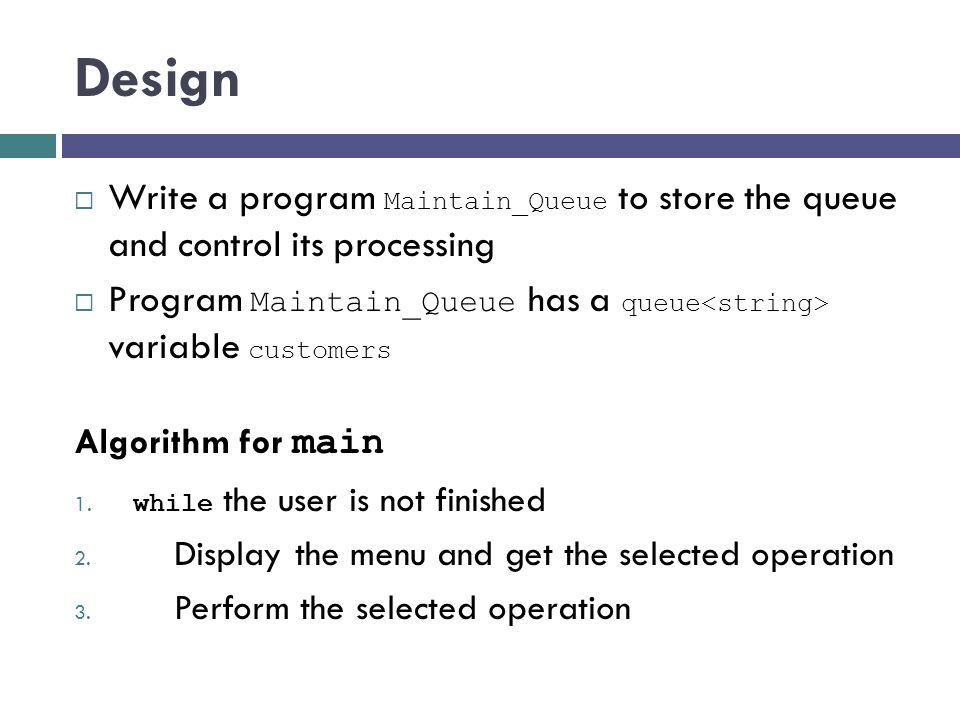 Design Write a program Maintain_Queue to store the queue and control its processing Program Maintain_Queue has a queue variable customers Algorithm fo