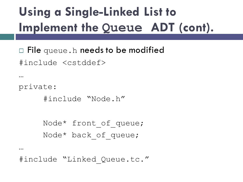 Using a Single-Linked List to Implement the Queue ADT (cont). File queue.h needs to be modified #include … private: #include Node.h Node* front_of_que