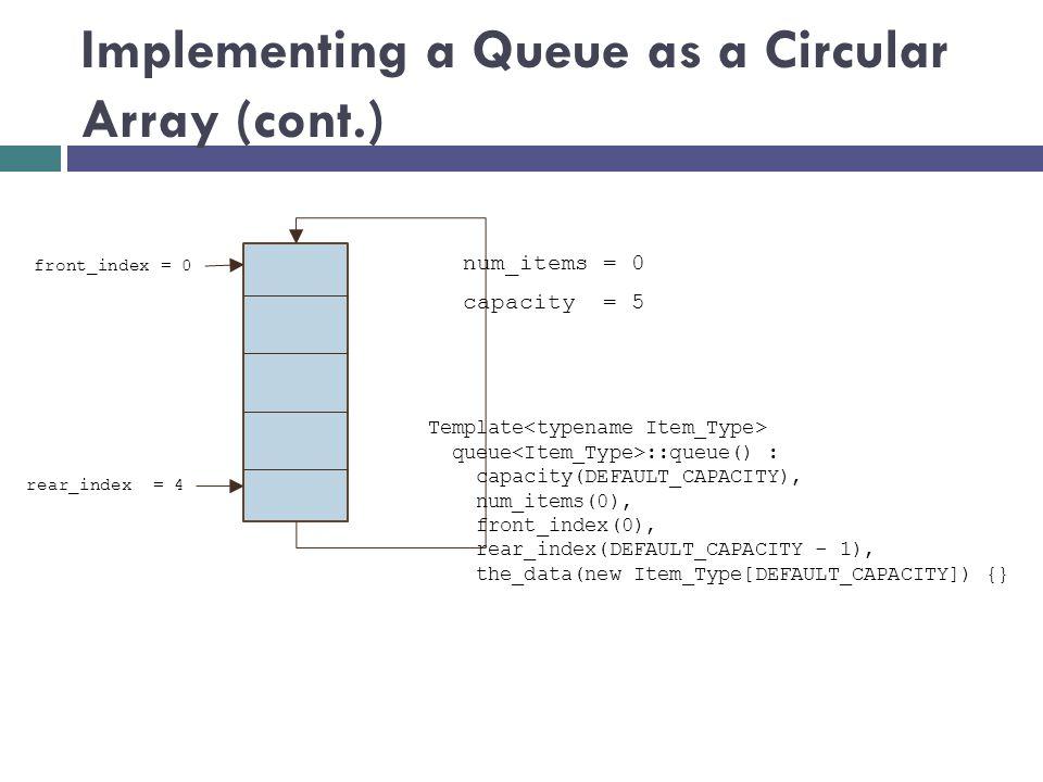 Implementing a Queue as a Circular Array (cont.) num_items = 0 front_index = 0 rear_index = 4 Template queue ::queue() : capacity(DEFAULT_CAPACITY), n