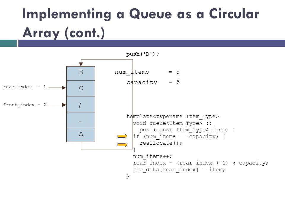 Implementing a Queue as a Circular Array (cont.) num_items = 5 push('D'); capacity = 5 B + / - front_index = 2 A rear_index = 1 C template void queue