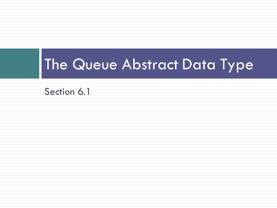 Section 6.1 The Queue Abstract Data Type