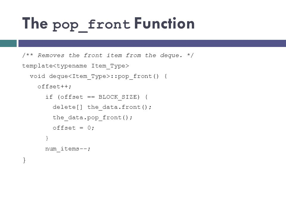 The pop_front Function /** Removes the front item from the deque. */ template void deque ::pop_front() { offset++; if (offset == BLOCK_SIZE) { delete[