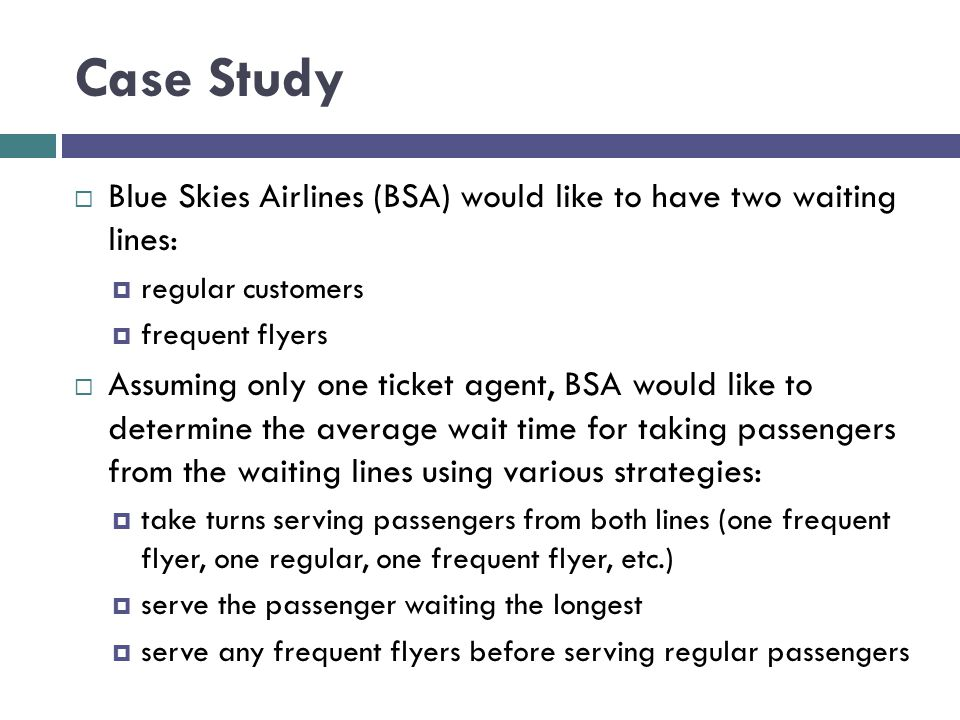 Case Study Blue Skies Airlines (BSA) would like to have two waiting lines: regular customers frequent flyers Assuming only one ticket agent, BSA would