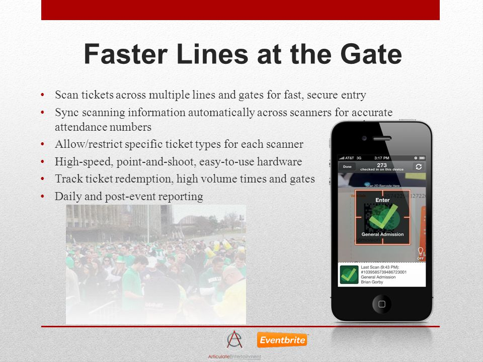 Faster Lines at the Gate Scan tickets across multiple lines and gates for fast, secure entry Sync scanning information automatically across scanners for accurate attendance numbers Allow/restrict specific ticket types for each scanner High-speed, point-and-shoot, easy-to-use hardware Track ticket redemption, high volume times and gates Daily and post-event reporting