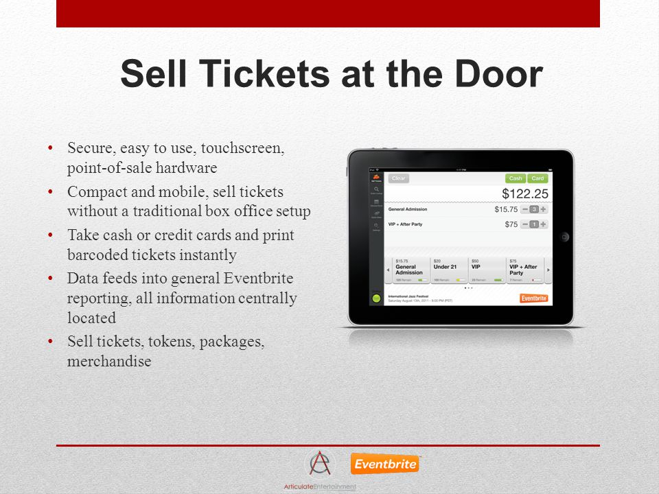 Sell Tickets at the Door Secure, easy to use, touchscreen, point-of-sale hardware Compact and mobile, sell tickets without a traditional box office setup Take cash or credit cards and print barcoded tickets instantly Data feeds into general Eventbrite reporting, all information centrally located Sell tickets, tokens, packages, merchandise