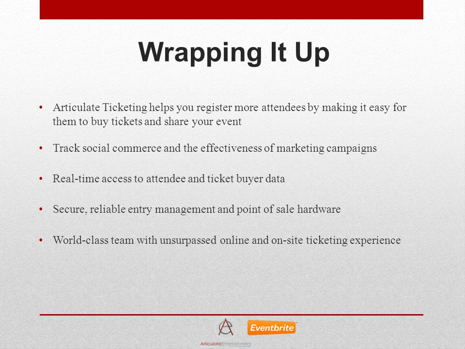 Wrapping It Up Articulate Ticketing helps you register more attendees by making it easy for them to buy tickets and share your event Track social commerce and the effectiveness of marketing campaigns Real-time access to attendee and ticket buyer data Secure, reliable entry management and point of sale hardware World-class team with unsurpassed online and on-site ticketing experience