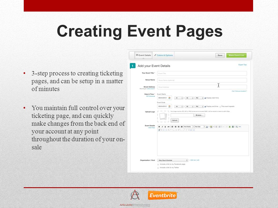 Creating Event Pages 3-step process to creating ticketing pages, and can be setup in a matter of minutes You maintain full control over your ticketing page, and can quickly make changes from the back end of your account at any point throughout the duration of your on- sale