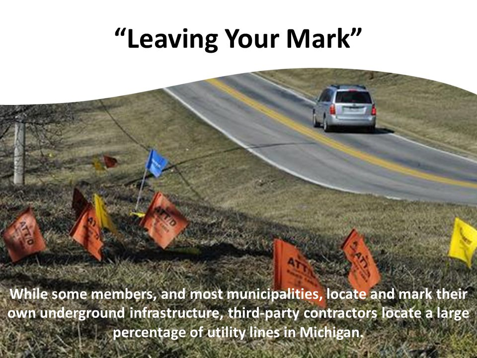 Leaving Your Mark While some members, and most municipalities, locate and mark their own underground infrastructure, third-party contractors locate a large percentage of utility lines in Michigan.